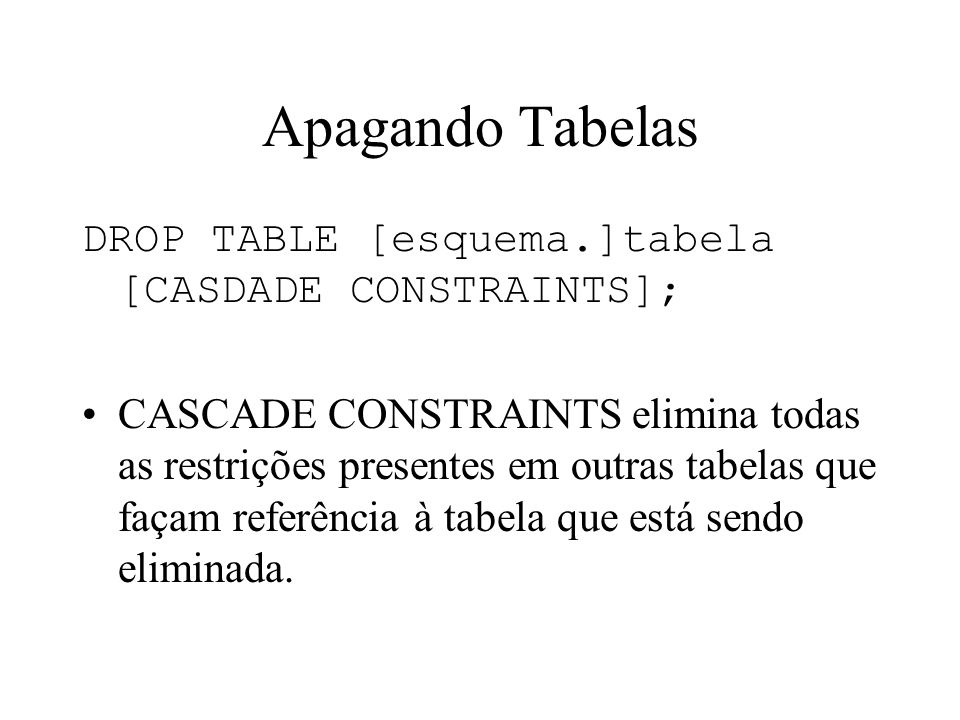 Apagando Tabelas DROP TABLE [esquema.]tabela [CASDADE CONSTRAINTS];
